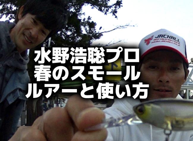 水野浩聡プロ「春のスモールを釣るルアーと使い方」