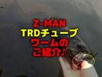 Z-MAN・TRDチューブのご紹介♪