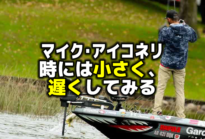 マイク・アイコネリ:時には遅く、小さくしてみるバス釣り