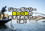 ジョーダン・リー:夏から初秋、バス釣りおすすめルアー5選!